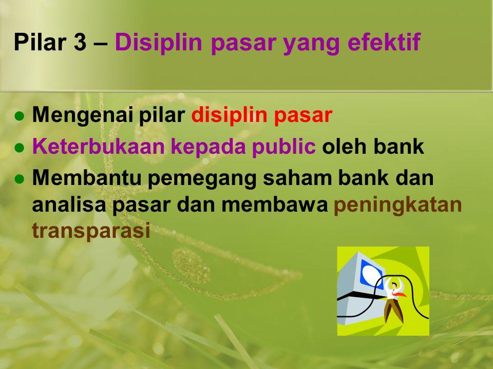 Pilar 3 – Disiplin pasar yang efektif  Mengenai pilar disiplin pasar  Keterbukaan kepada public oleh bank  Membantu pemegang saham bank dan analisa