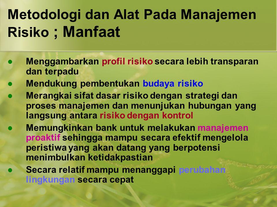 Metodologi dan Alat Pada Manajemen Risiko ; Manfaat  Menggambarkan profil risiko secara lebih transparan dan terpadu  Mendukung pembentukan budaya r