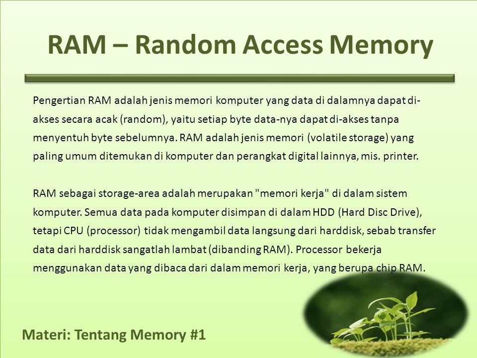 Materi: Tentang Memory #1 Pengertian RAM adalah jenis memori komputer yang data di dalamnya dapat di- akses secara acak (random), yaitu setiap byte data-nya dapat di-akses tanpa menyentuh byte sebelumnya.