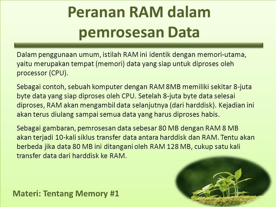 Materi: Tentang Memory #1 Peranan RAM dalam pemrosesan Data Dalam penggunaan umum, istilah RAM ini identik dengan memori-utama, yaitu merupakan tempat (memori) data yang siap untuk diproses oleh processor (CPU).
