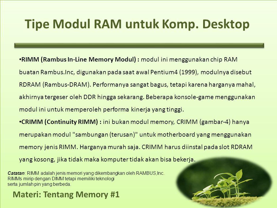 Materi: Tentang Memory #1 • RIMM (Rambus In-Line Memory Modul) : modul ini menggunakan chip RAM buatan Rambus.Inc, digunakan pada saat awal Pentium4 (1999), modulnya disebut RDRAM (Rambus-DRAM).