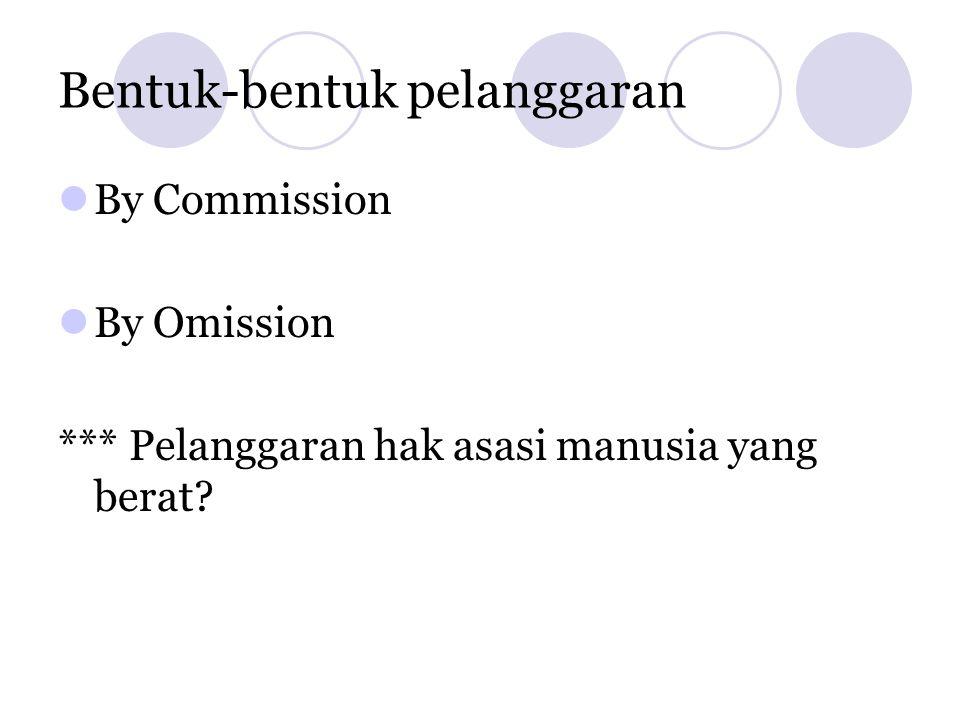 Bentuk-bentuk pelanggaran  By Commission  By Omission *** Pelanggaran hak asasi manusia yang berat?