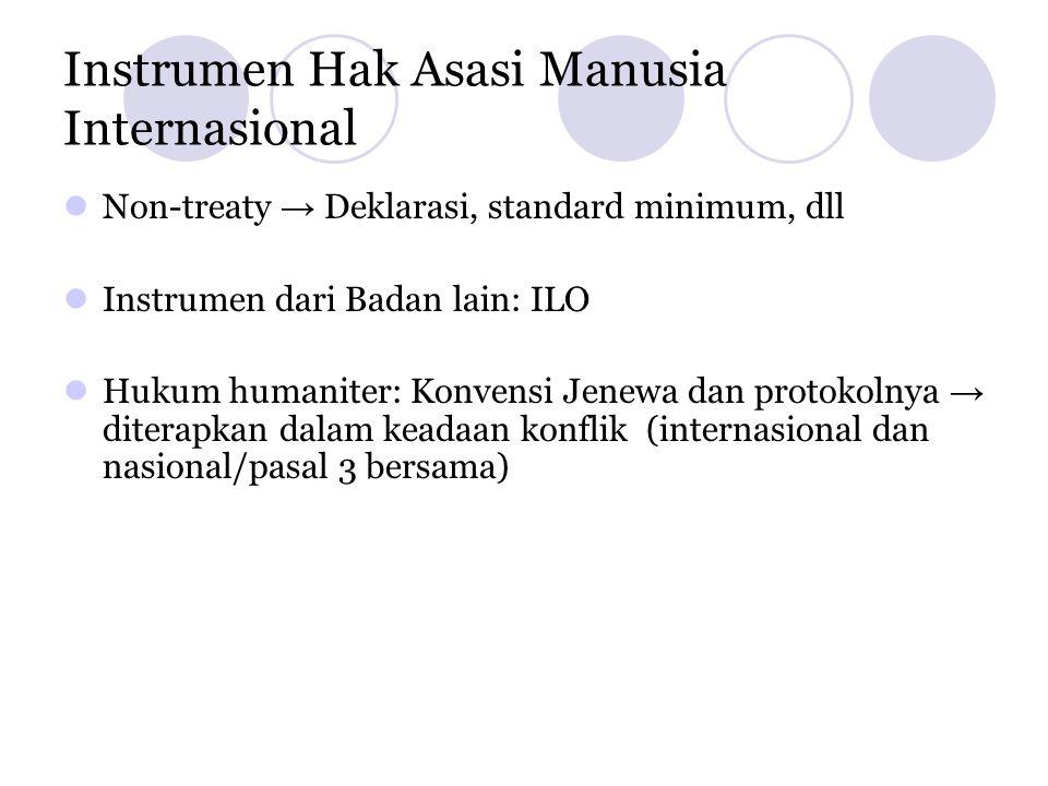 Instrumen Hak Asasi Manusia Internasional  Non-treaty → Deklarasi, standard minimum, dll  Instrumen dari Badan lain: ILO  Hukum humaniter: Konvensi Jenewa dan protokolnya → diterapkan dalam keadaan konflik (internasional dan nasional/pasal 3 bersama)