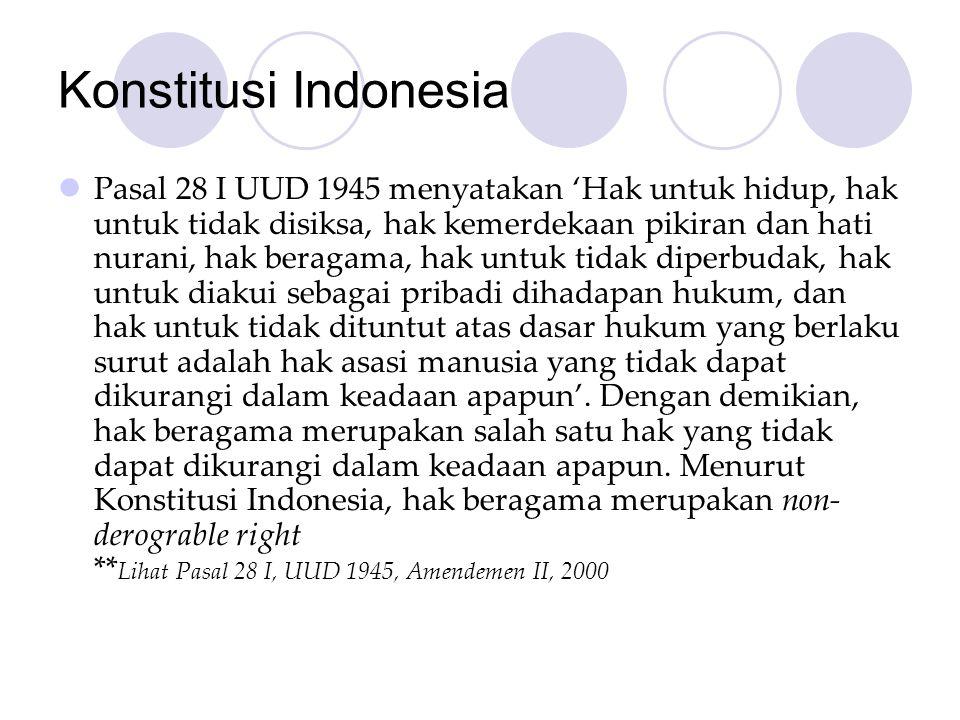 Konstitusi Indonesia  Pasal 28 I UUD 1945 menyatakan 'Hak untuk hidup, hak untuk tidak disiksa, hak kemerdekaan pikiran dan hati nurani, hak beragama, hak untuk tidak diperbudak, hak untuk diakui sebagai pribadi dihadapan hukum, dan hak untuk tidak dituntut atas dasar hukum yang berlaku surut adalah hak asasi manusia yang tidak dapat dikurangi dalam keadaan apapun'.