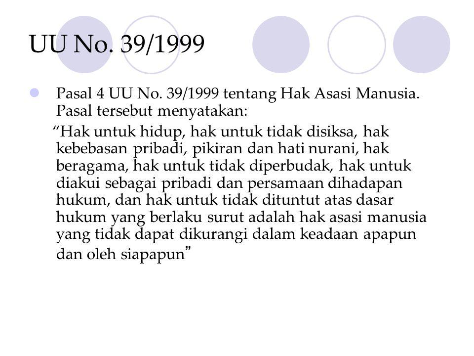 "UU No. 39/1999  Pasal 4 UU No. 39/1999 tentang Hak Asasi Manusia. Pasal tersebut menyatakan: ""Hak untuk hidup, hak untuk tidak disiksa, hak kebebasan"