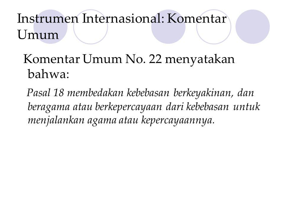 Instrumen Internasional: Komentar Umum Komentar Umum No. 22 menyatakan bahwa: Pasal 18 membedakan kebebasan berkeyakinan, dan beragama atau berkeperca
