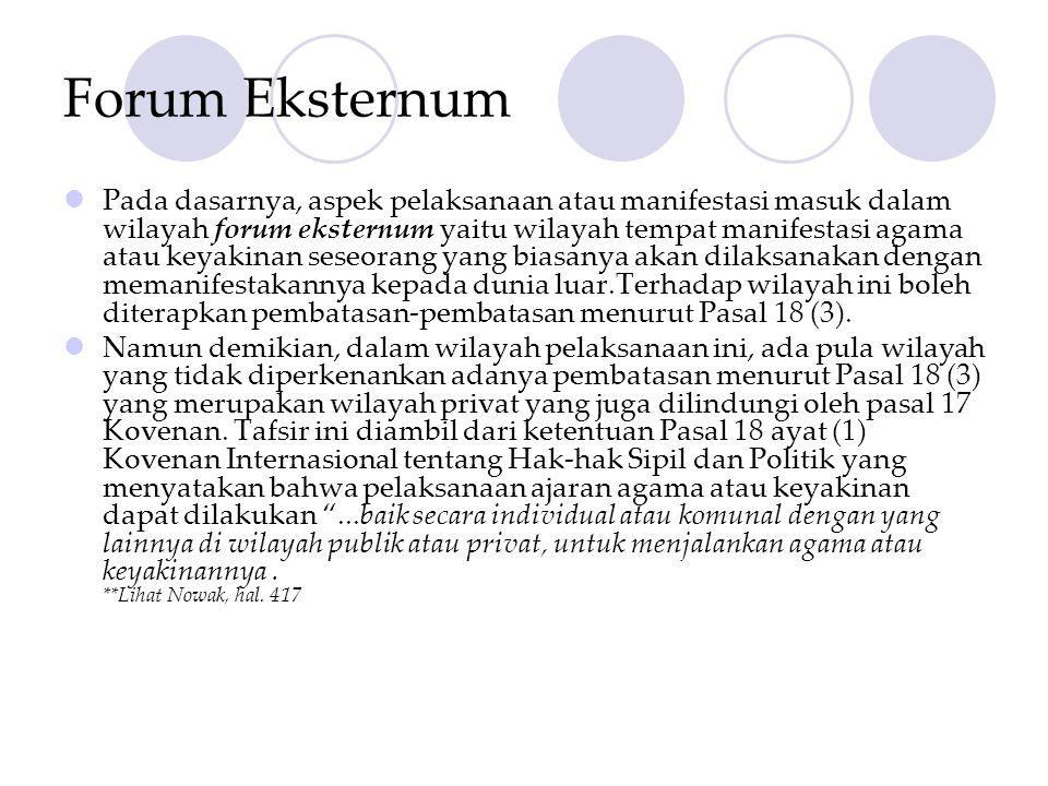 Forum Eksternum  Pada dasarnya, aspek pelaksanaan atau manifestasi masuk dalam wilayah forum eksternum yaitu wilayah tempat manifestasi agama atau keyakinan seseorang yang biasanya akan dilaksanakan dengan memanifestakannya kepada dunia luar.Terhadap wilayah ini boleh diterapkan pembatasan-pembatasan menurut Pasal 18 (3).