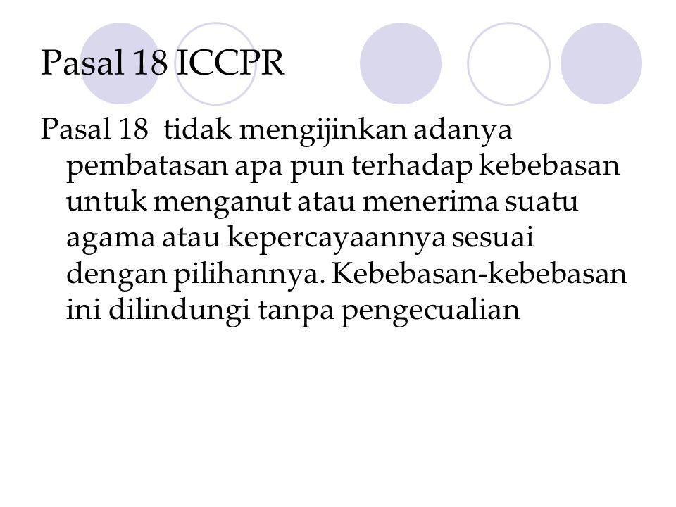 Pasal 18 ICCPR Pasal 18 tidak mengijinkan adanya pembatasan apa pun terhadap kebebasan untuk menganut atau menerima suatu agama atau kepercayaannya se