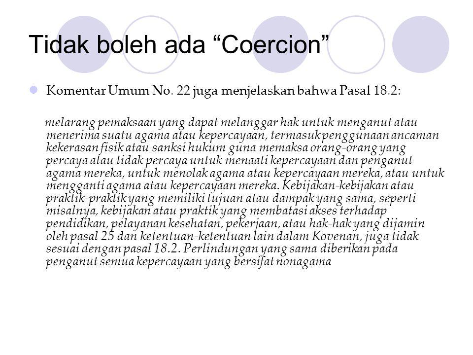"Tidak boleh ada ""Coercion""  Komentar Umum No. 22 juga menjelaskan bahwa Pasal 18.2: melarang pemaksaan yang dapat melanggar hak untuk menganut atau m"