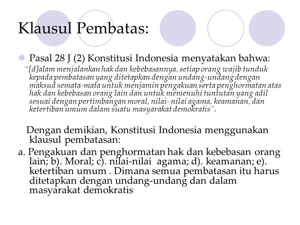 Klausul Pembatas:  Pasal 28 J (2) Konstitusi Indonesia menyatakan bahwa: [d]alam menjalankan hak dan kebebasannya, setiap orang wajib tunduk kepada pembatasan yang ditetapkan dengan undang-undang dengan maksud semata-mata untuk menjamin pengakuan serta penghormatan atas hak dan kebebasan orang lain dan untuk memenuhi tuntutan yang adil sesuai dengan pertimbangan moral, nilai- nilai agama, keamanan, dan ketertiban umum dalam suatu masyarakat demokratis .