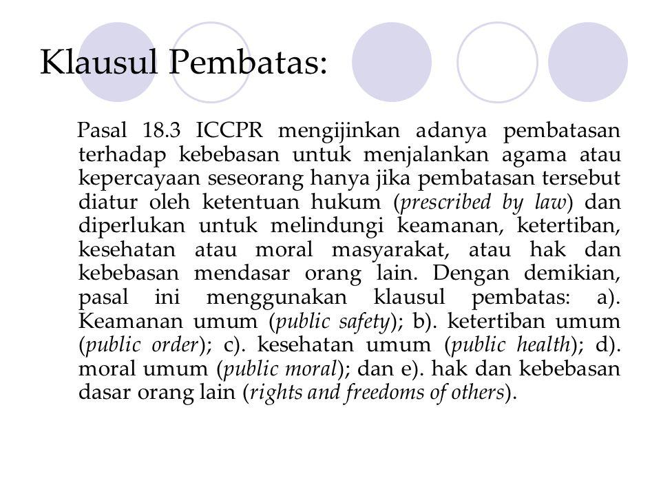 Klausul Pembatas: Pasal 18.3 ICCPR mengijinkan adanya pembatasan terhadap kebebasan untuk menjalankan agama atau kepercayaan seseorang hanya jika pembatasan tersebut diatur oleh ketentuan hukum (prescribed by law) dan diperlukan untuk melindungi keamanan, ketertiban, kesehatan atau moral masyarakat, atau hak dan kebebasan mendasar orang lain.