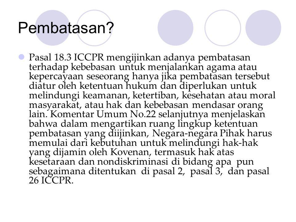 Pembatasan?  Pasal 18.3 ICCPR mengijinkan adanya pembatasan terhadap kebebasan untuk menjalankan agama atau kepercayaan seseorang hanya jika pembatas