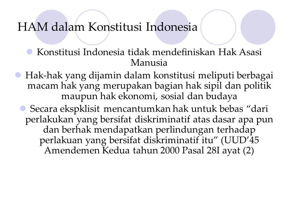 HAM dalam Konstitusi Indonesia  Konstitusi Indonesia tidak mendefiniskan Hak Asasi Manusia  Hak-hak yang dijamin dalam konstitusi meliputi berbagai macam hak yang merupakan bagian hak sipil dan politik maupun hak ekonomi, sosial dan budaya  Secara ekspklisit mencantumkan hak untuk bebas dari perlakukan yang bersifat diskriminatif atas dasar apa pun dan berhak mendapatkan perlindungan terhadap perlakuan yang bersifat diskriminatif itu (UUD'45 Amendemen Kedua tahun 2000 Pasal 28I ayat (2)