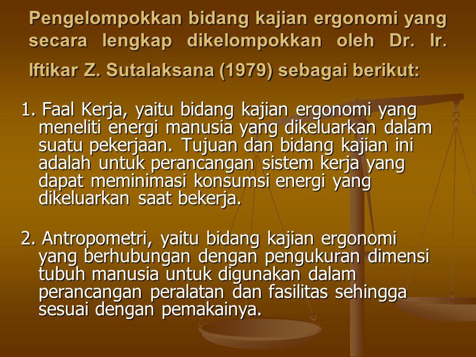 Pengelompokkan bidang kajian ergonomi yang secara lengkap dikelompokkan oleh Dr. Ir. Iftikar Z. Sutalaksana (1979) sebagai berikut: 1. Faal Kerja, yai