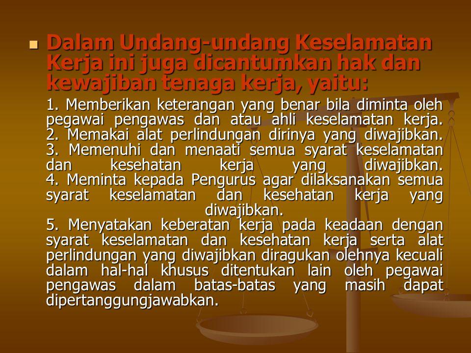  Dalam Undang-undang Keselamatan Kerja ini juga dicantumkan hak dan kewajiban tenaga kerja, yaitu: 1. Memberikan keterangan yang benar bila diminta o