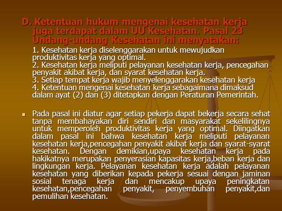 D. Ketentuan hukum mengenai kesehatan kerja juga terdapat dalam UU Kesehatan. Pasal 23 Undang-undang Kesehatan ini menyatakan: 1. Kesehatan kerja dise