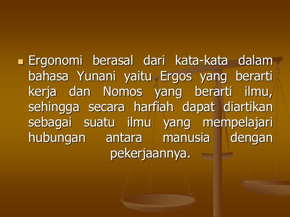  Ergonomi berasal dari kata-kata dalam bahasa Yunani yaitu Ergos yang berarti kerja dan Nomos yang berarti ilmu, sehingga secara harfiah dapat diarti