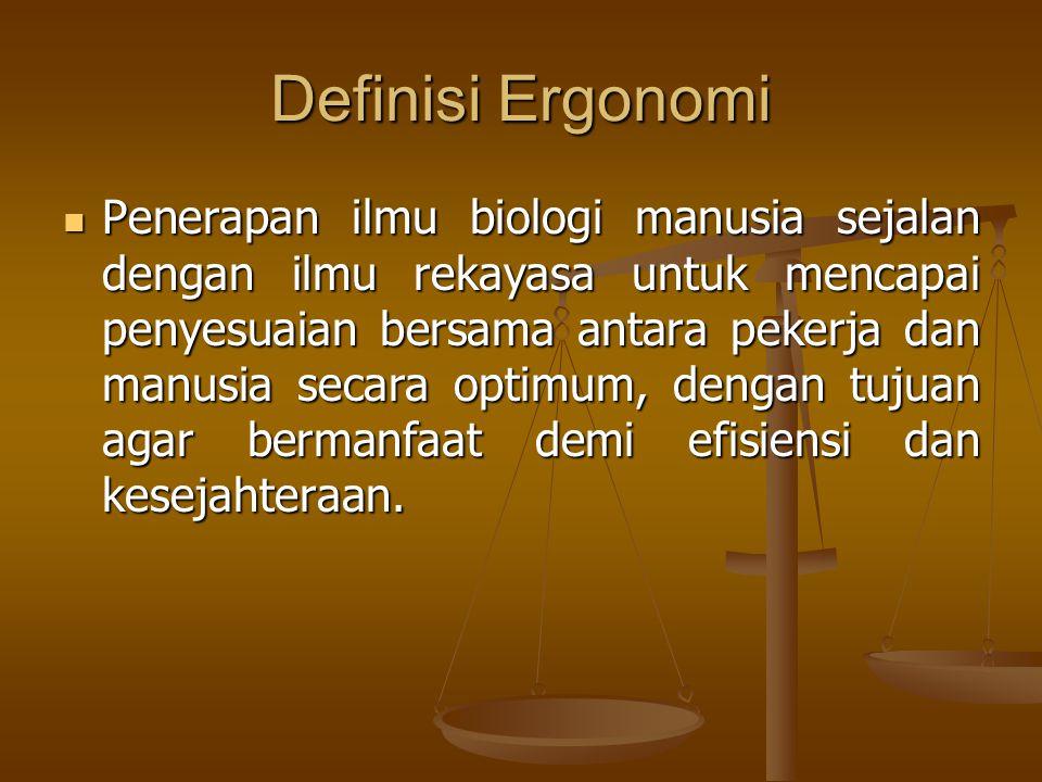 Definisi Ergonomi  Penerapan ilmu biologi manusia sejalan dengan ilmu rekayasa untuk mencapai penyesuaian bersama antara pekerja dan manusia secara o