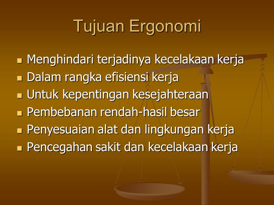 Tujuan Ergonomi  Menghindari terjadinya kecelakaan kerja  Dalam rangka efisiensi kerja  Untuk kepentingan kesejahteraan  Pembebanan rendah-hasil b