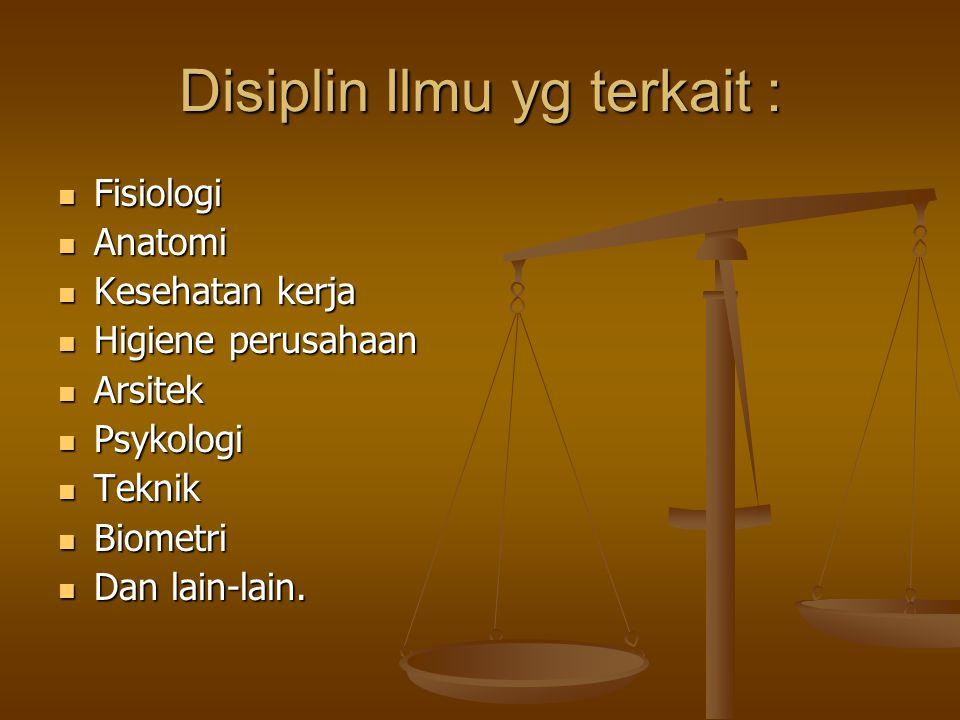 Disiplin Ilmu yg terkait :  Fisiologi  Anatomi  Kesehatan kerja  Higiene perusahaan  Arsitek  Psykologi  Teknik  Biometri  Dan lain-lain.