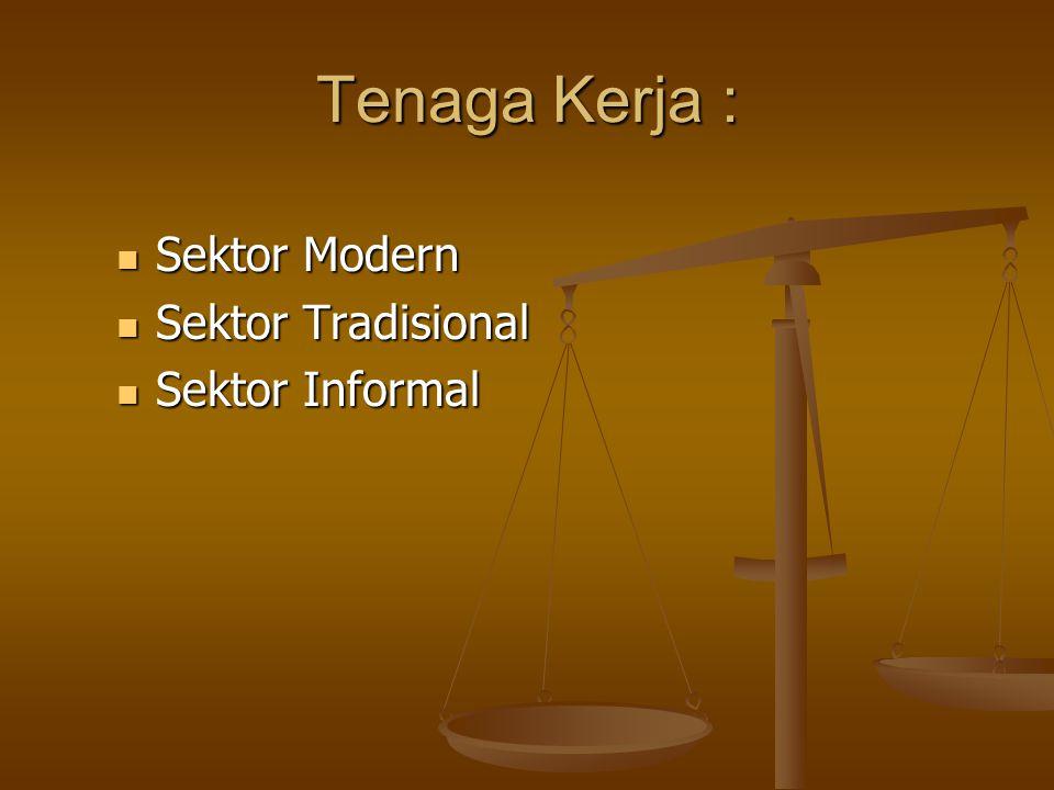 Tenaga Kerja :  Sektor Modern  Sektor Tradisional  Sektor Informal