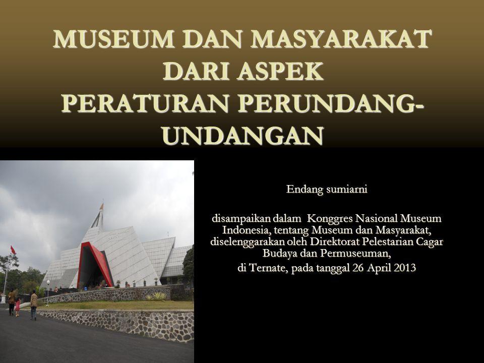 MUSEUM DAN MASYARAKAT DARI ASPEK PERATURAN PERUNDANG- UNDANGAN Endang sumiarni disampaikan dalam Konggres Nasional Museum Indonesia, tentang Museum da