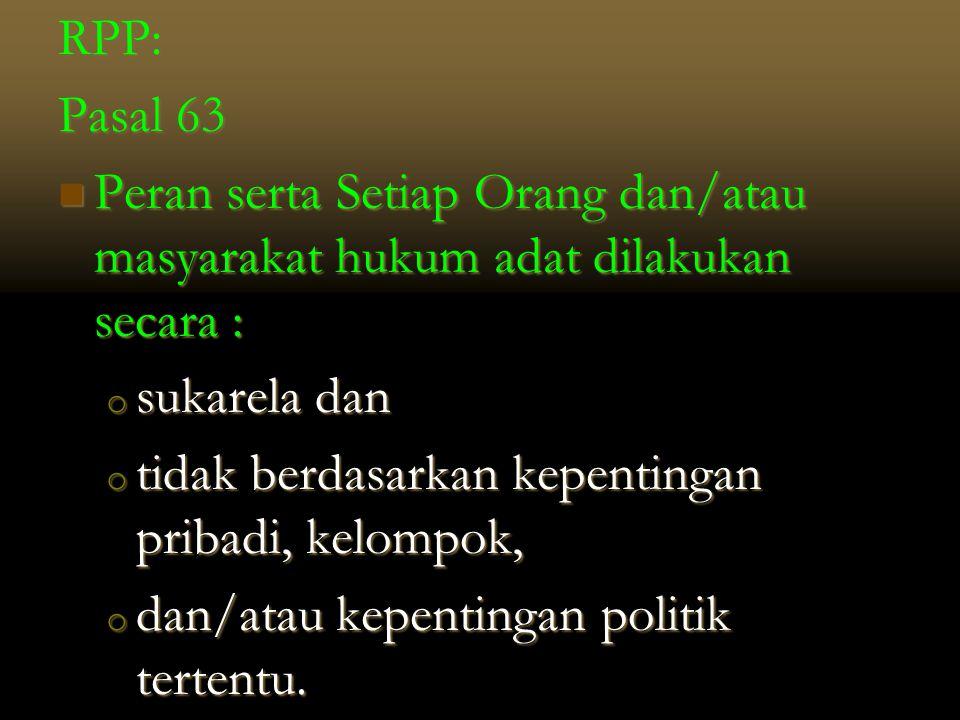 RPP: Pasal 63  Peran serta Setiap Orang dan/atau masyarakat hukum adat dilakukan secara : o sukarela dan o tidak berdasarkan kepentingan pribadi, kel