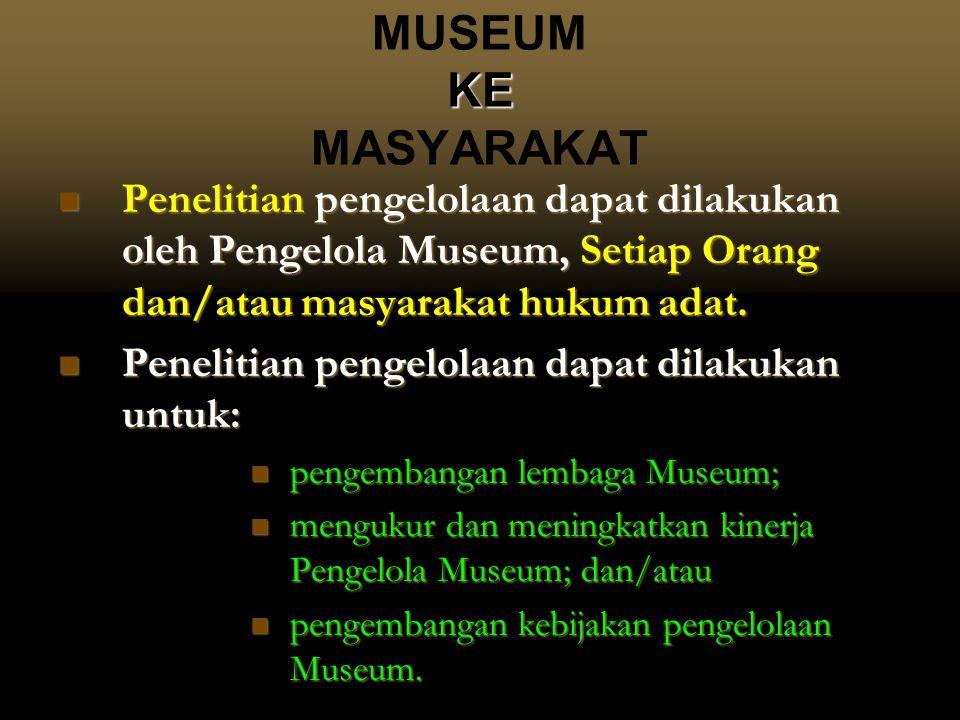 KE MUSEUM KE MASYARAKAT  Penelitian pengelolaan dapat dilakukan oleh Pengelola Museum, Setiap Orang dan/atau masyarakat hukum adat.  Penelitian peng