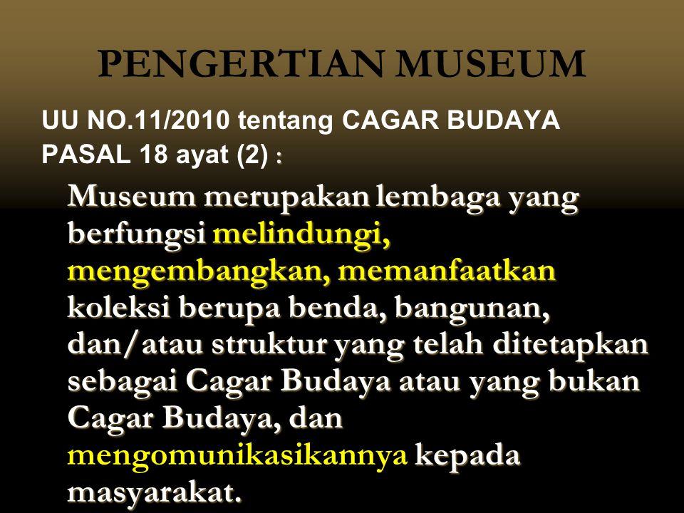 PENGERTIAN MUSEUM UU NO.11/2010 tentang CAGAR BUDAYA : PASAL 18 ayat (2) : Museum merupakan lembaga yang berfungsi melindungi, mengembangkan, memanfaa