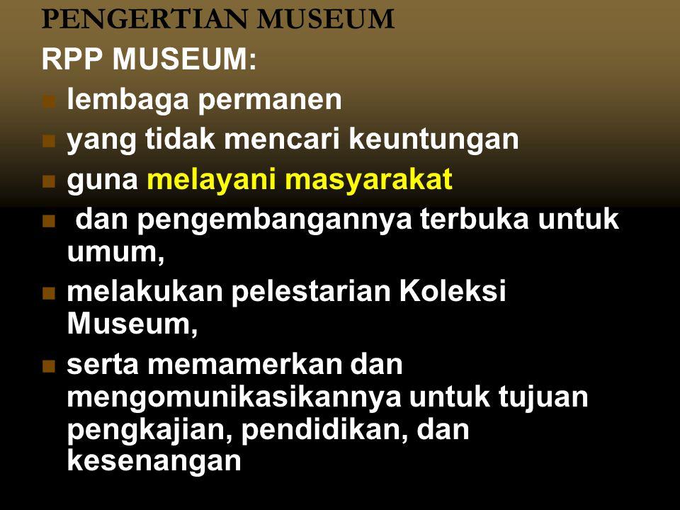PENGERTIAN MUSEUM RPP MUSEUM:   lembaga permanen   yang tidak mencari keuntungan   guna melayani masyarakat   dan pengembangannya terbuka untu