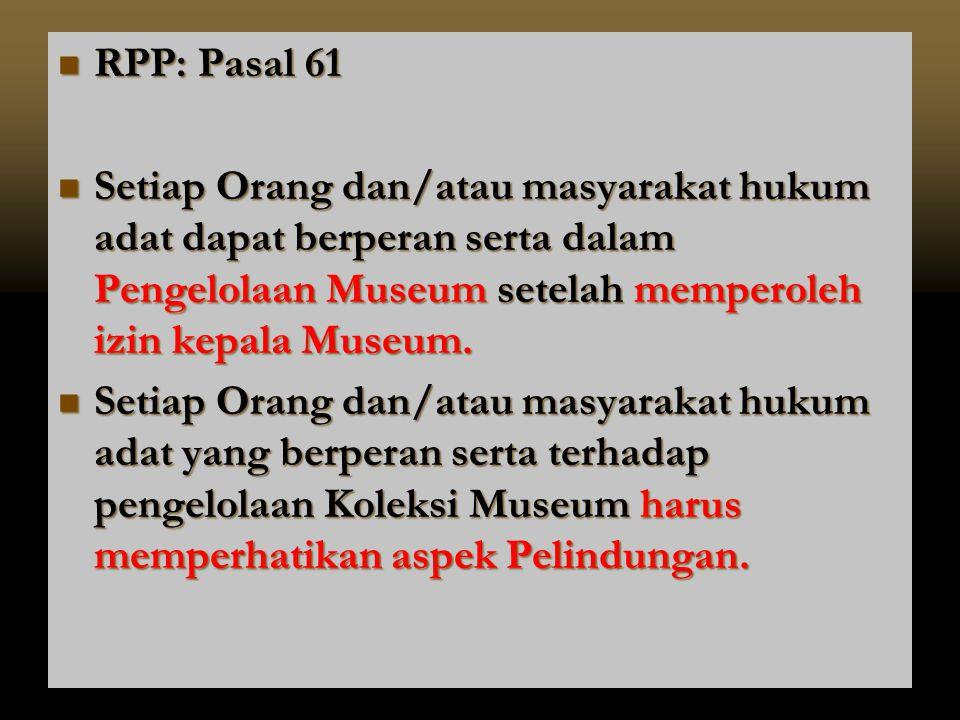  RPP: Pasal 61  Setiap Orang dan/atau masyarakat hukum adat dapat berperan serta dalam Pengelolaan Museum setelah memperoleh izin kepala Museum.  S