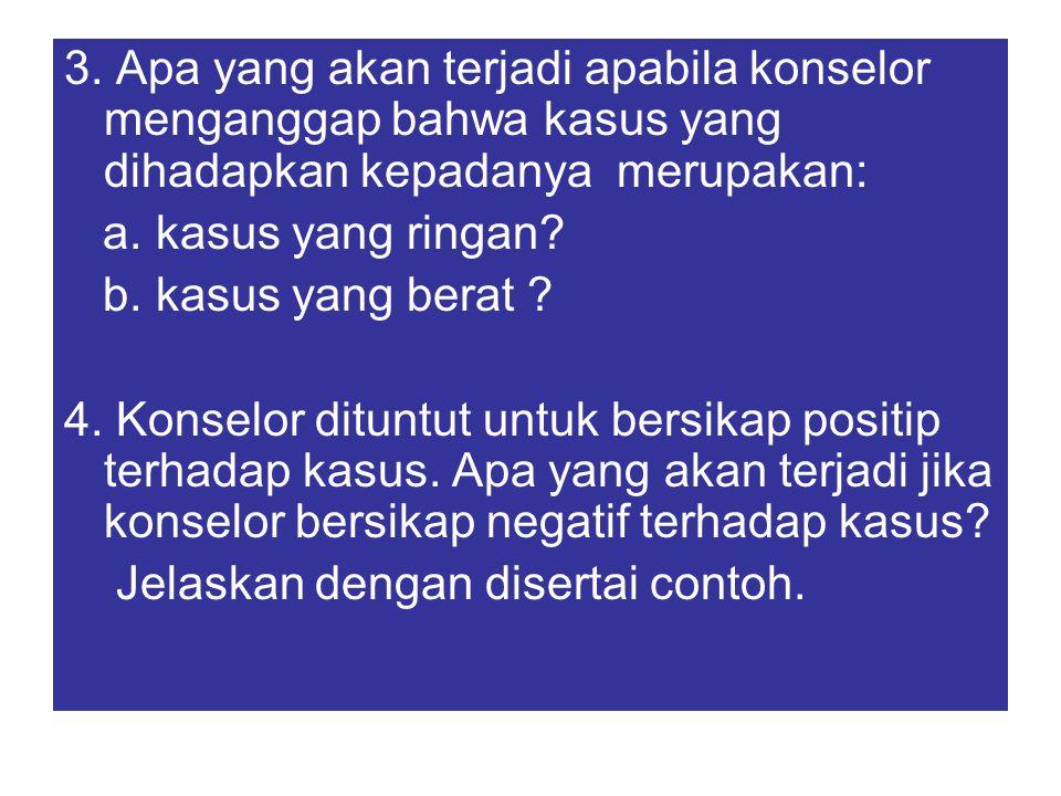 3. Apa yang akan terjadi apabila konselor menganggap bahwa kasus yang dihadapkan kepadanya merupakan: a. kasus yang ringan? b. kasus yang berat ? 4. K