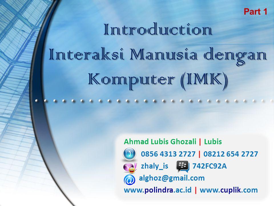 Introduction Interaksi Manusia dengan Komputer (IMK) Part 1 Ahmad Lubis Ghozali | Lubis 0856 4313 2727 | 08212 654 2727 zhaly_is742FC92A alghoz@gmail.