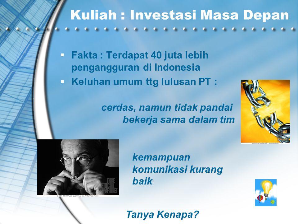 Kuliah : Investasi Masa Depan  Fakta : Terdapat 40 juta lebih pengangguran di Indonesia  Keluhan umum ttg lulusan PT : cerdas, namun tidak pandai be