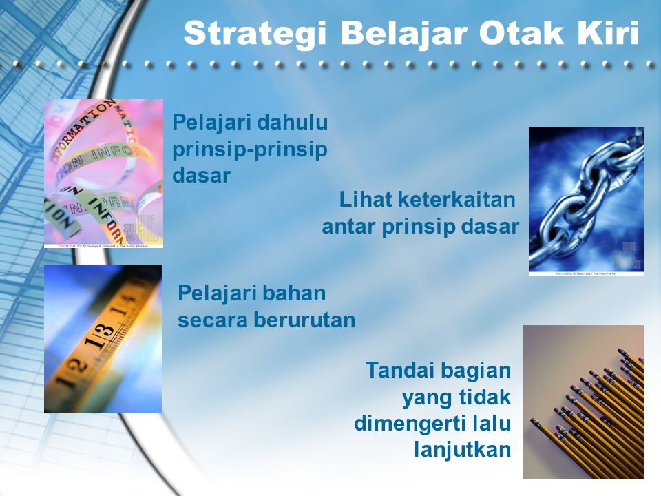 Strategi Belajar Otak Kiri Pelajari dahulu prinsip-prinsip dasar Lihat keterkaitan antar prinsip dasar Pelajari bahan secara berurutan Tandai bagian y