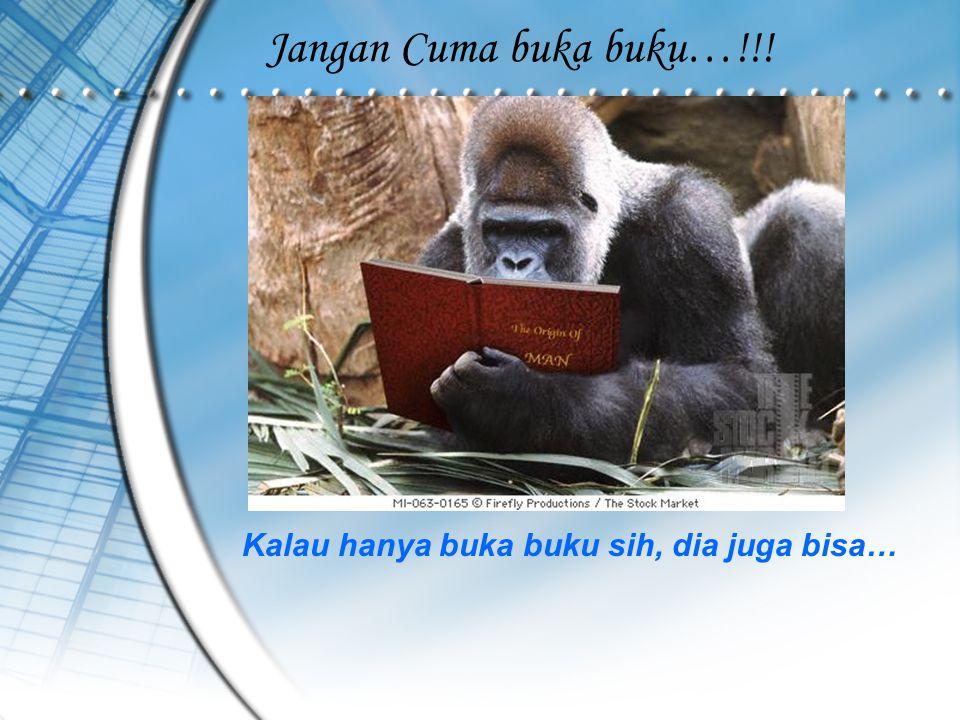 Jangan Cuma buka buku…!!! Kalau hanya buka buku sih, dia juga bisa…