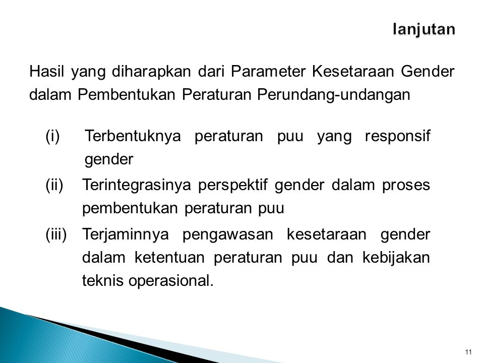 Hasil yang diharapkan dari Parameter Kesetaraan Gender dalam Pembentukan Peraturan Perundang-undangan 11 (i)Terbentuknya peraturan puu yang responsif gender (ii)Terintegrasinya perspektif gender dalam proses pembentukan peraturan puu (iii)Terjaminnya pengawasan kesetaraan gender dalam ketentuan peraturan puu dan kebijakan teknis operasional.