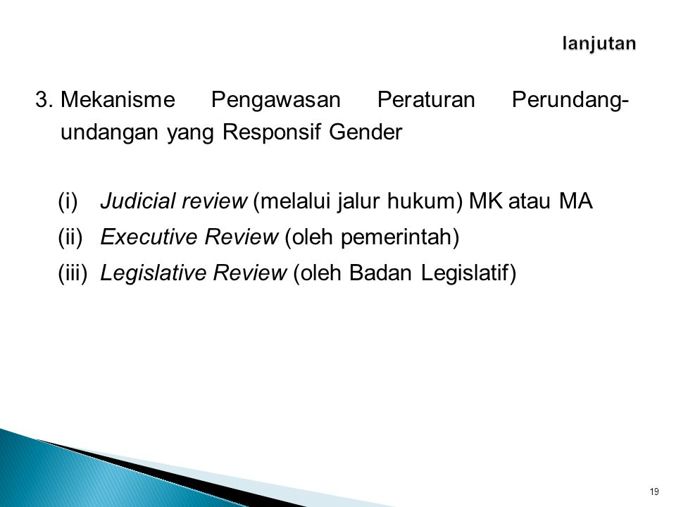 3.Mekanisme Pengawasan Peraturan Perundang- undangan yang Responsif Gender 19 (i)Judicial review (melalui jalur hukum) MK atau MA (ii)Executive Review (oleh pemerintah) (iii)Legislative Review (oleh Badan Legislatif)