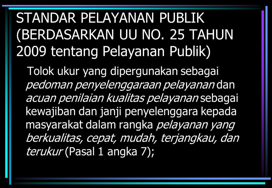 STANDAR PELAYANAN PUBLIK (BERDASARKAN UU NO. 25 TAHUN 2009 tentang Pelayanan Publik) Tolok ukur yang dipergunakan sebagai pedoman penyelenggaraan pela