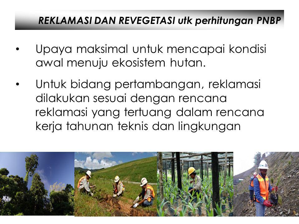 REKLAMASI DAN REVEGETASI utk perhitungan PNBP • Upaya maksimal untuk mencapai kondisi awal menuju ekosistem hutan. • Untuk bidang pertambangan, reklam