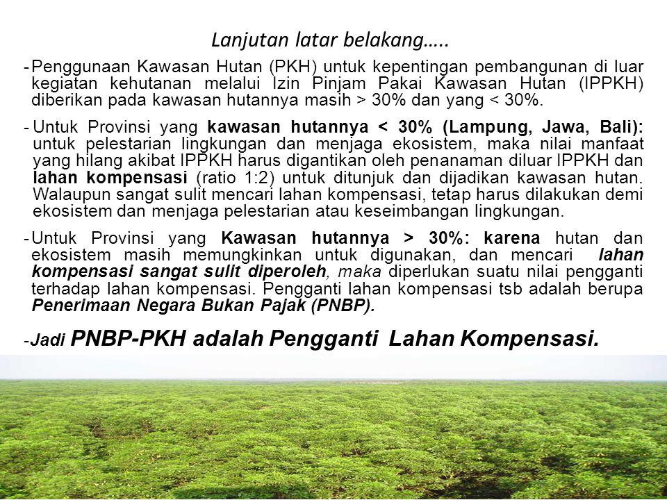 PNBP-PKH sebagai Pengganti Lahan Kompensasi •PNBP-PKH sebagai pengganti lahan kompensasi, bukan sebagai PNBP Pemanfaatan SDA, sehingga tidak termasuk dalam kelompok PNBP pasal 2 ayat (1) UU 20 thn 1997 ttg PNBP, sehingga sesuai dgn pasal 2 ayat (2) dan (3) diperlukan Peraturan Pemerintah (PP) tersendiri, dengan alasan tsb PP PNBP-PKH tdk bisa digabung dgn PP PNBP Kementerian Kehutanan lainnya yang merupakan pemanfaatan SDA.