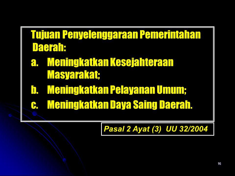 16 Tujuan Penyelenggaraan Pemerintahan Daerah: a. Meningkatkan Kesejahteraan Masyarakat; b. Meningkatkan Pelayanan Umum; c. Meningkatkan Daya Saing Da