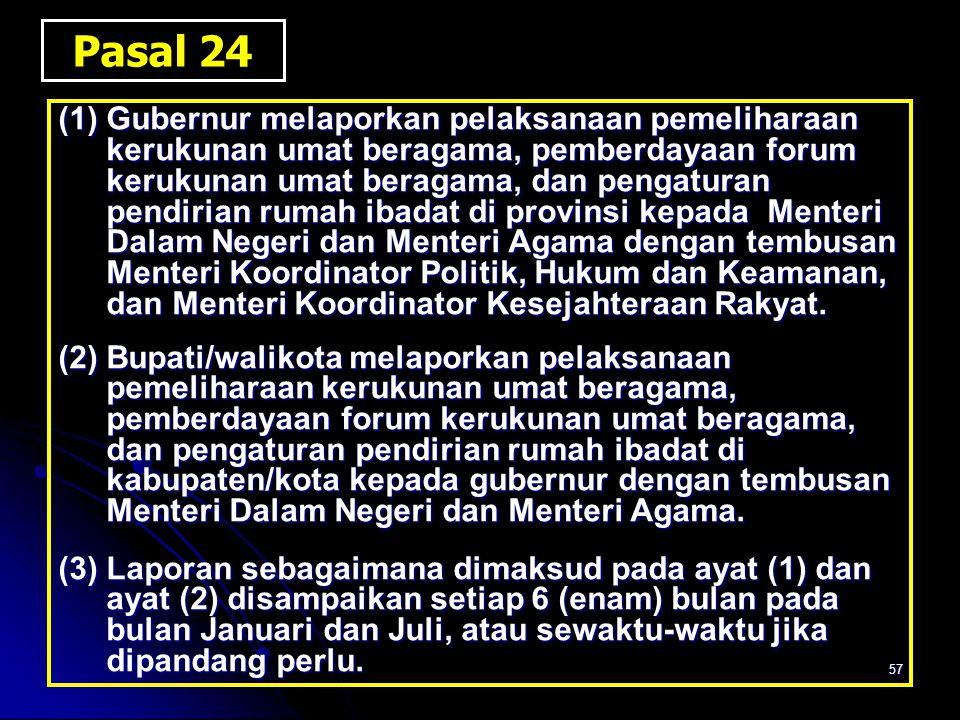 57 Pasal 24 (1)Gubernur melaporkan pelaksanaan pemeliharaan kerukunan umat beragama, pemberdayaan forum kerukunan umat beragama, dan pengaturan pendir