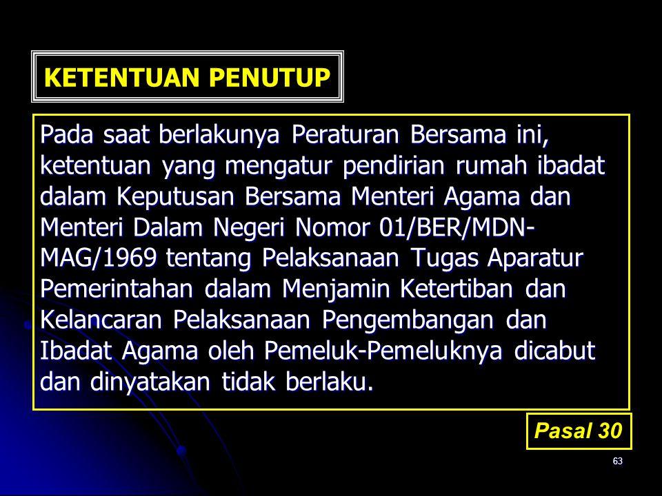 63 KETENTUAN PENUTUP Pada saat berlakunya Peraturan Bersama ini, ketentuan yang mengatur pendirian rumah ibadat dalam Keputusan Bersama Menteri Agama