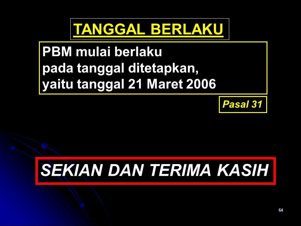 64 Pasal 31 TANGGAL BERLAKU PBM mulai berlaku pada tanggal ditetapkan, yaitu tanggal 21 Maret 2006 SEKIAN DAN TERIMA KASIH