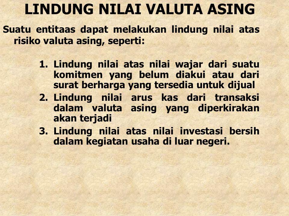 LINDUNG NILAI VALUTA ASING Suatu entitaas dapat melakukan lindung nilai atas risiko valuta asing, seperti: 1.Lindung nilai atas nilai wajar dari suatu
