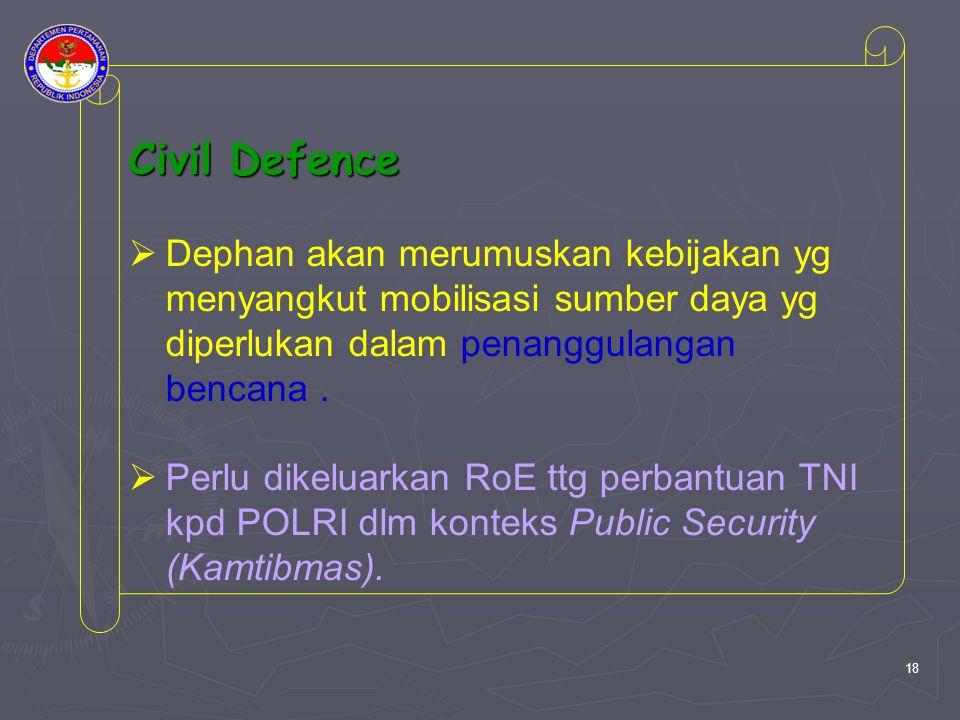 Civil Defence  Dephan akan merumuskan kebijakan yg menyangkut mobilisasi sumber daya yg diperlukan dalam penanggulangan bencana.  Perlu dikeluarkan