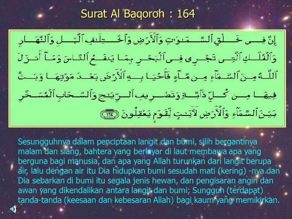 LKLK Surat Al Baqoroh : 164 Sesungguhnya dalam penciptaan langit dan bumi, silih bergantinya malam dan siang, bahtera yang berlayar di laut membawa ap