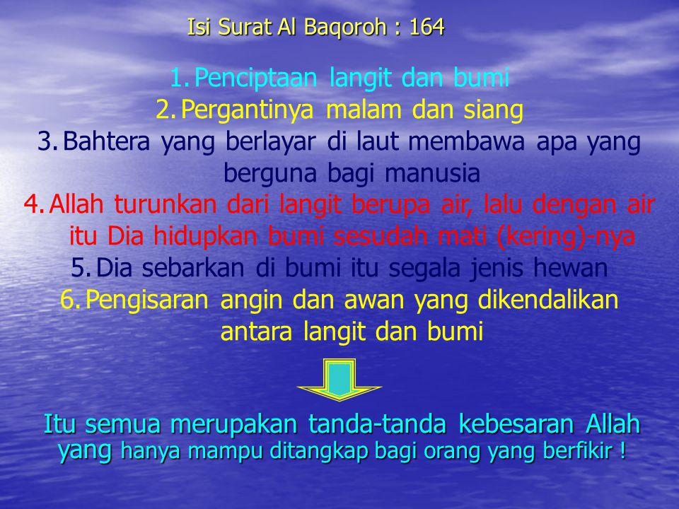 Isi Surat Al Baqoroh : 164 1.Penciptaan langit dan bumi 2.Pergantinya malam dan siang 3.Bahtera yang berlayar di laut membawa apa yang berguna bagi ma