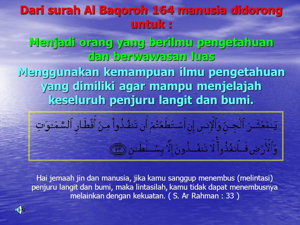 Dari surah Al Baqoroh 164 manusia didorong untuk : Menggunakan kemampuan ilmu pengetahuan yang dimiliki agar mampu menjelajah keseluruh penjuru langit